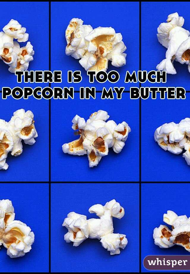 there is too much popcorn in my butter.