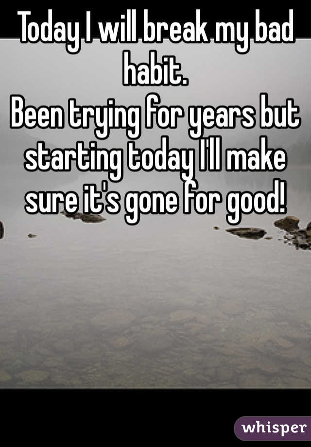 Today I will break my bad habit.  Been trying for years but starting today I'll make sure it's gone for good!