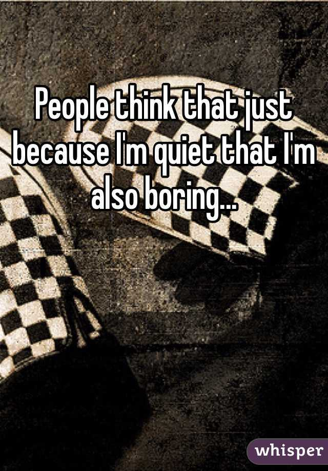People think that just because I'm quiet that I'm also boring...