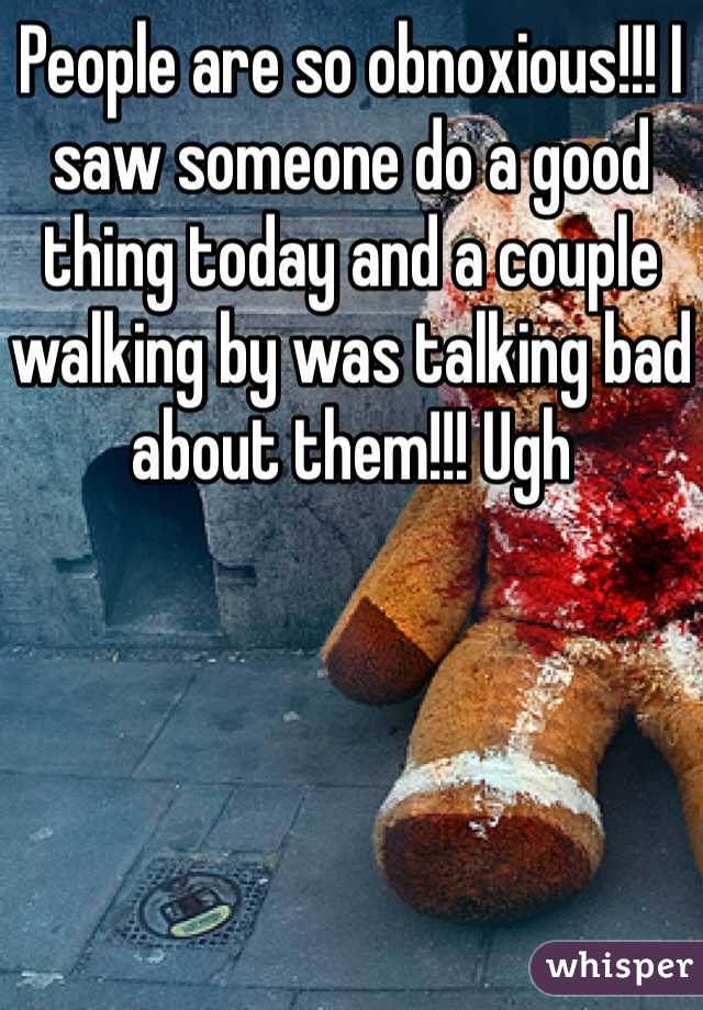 People are so obnoxious!!! I saw someone do a good thing today and a couple walking by was talking bad about them!!! Ugh