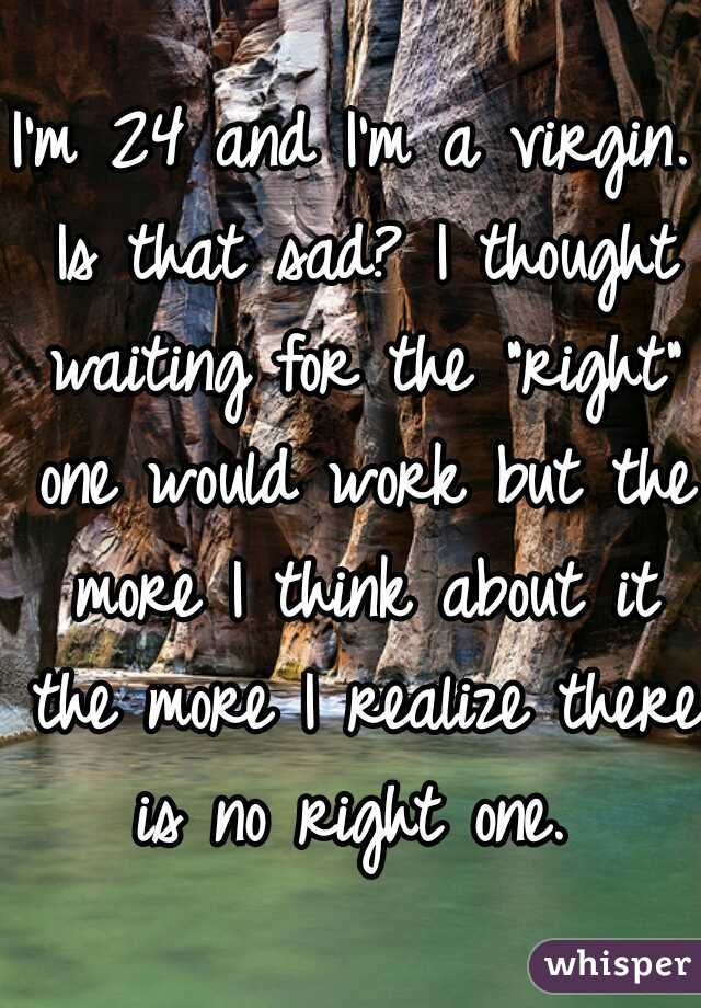 """I'm 24 and I'm a virgin. Is that sad? I thought waiting for the """"right"""" one would work but the more I think about it the more I realize there is no right one."""