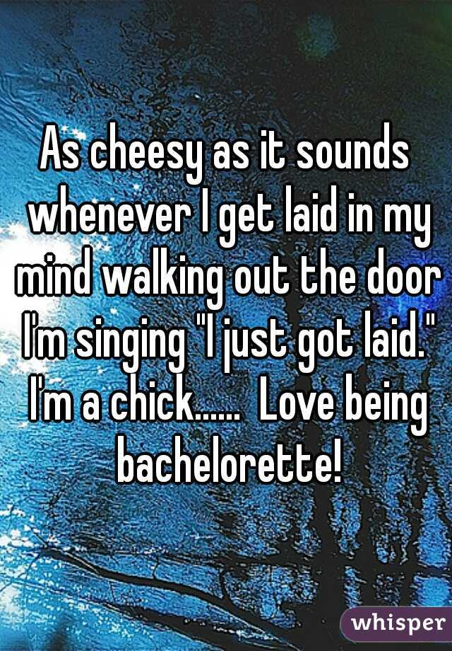 """As cheesy as it sounds whenever I get laid in my mind walking out the door I'm singing """"I just got laid."""" I'm a chick......  Love being bachelorette!"""