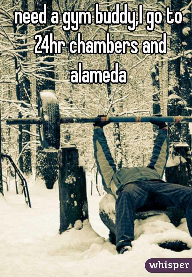 need a gym buddy,I go to 24hr chambers and alameda