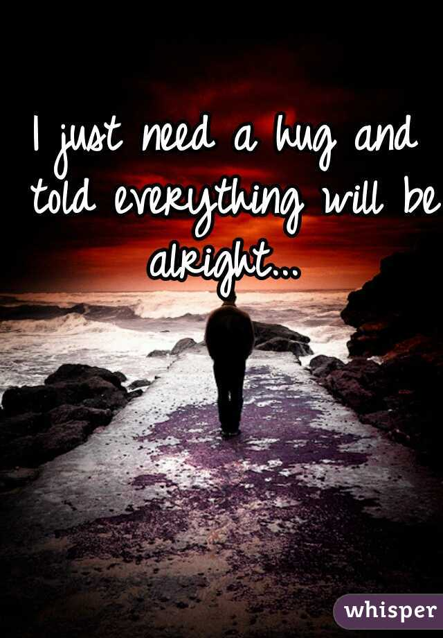 I just need a hug and told everything will be alright...