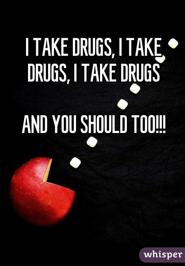 I TAKE DRUGS, I TAKE DRUGS, I TAKE DRUGS  AND YOU SHOULD TOO!!!