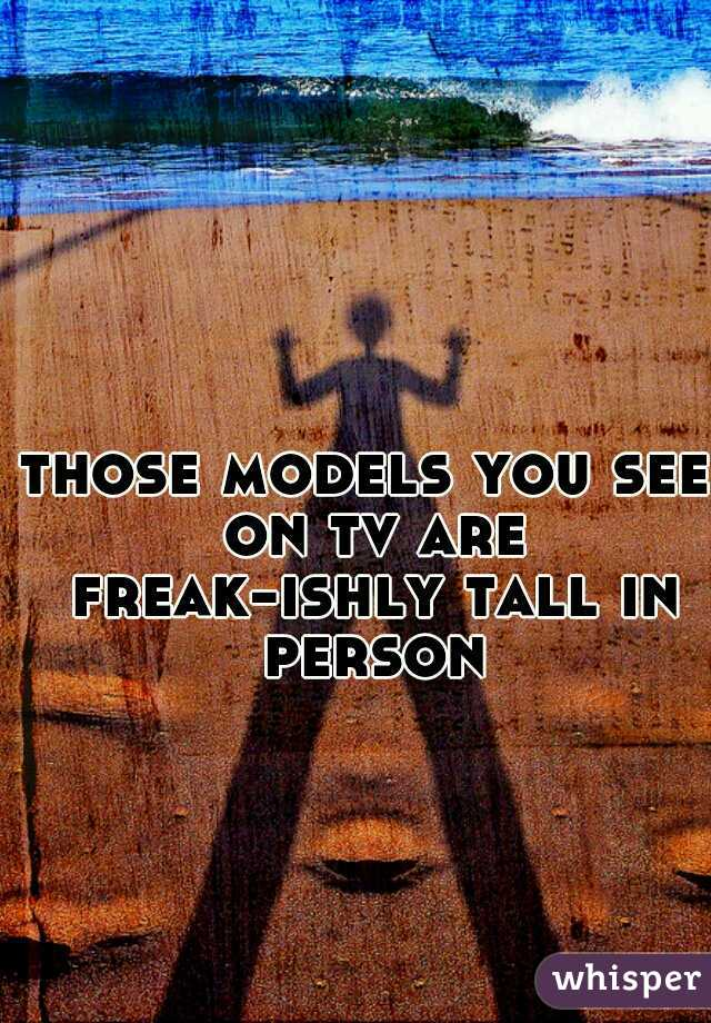 those models you see on tv are freak-ishly tall in person
