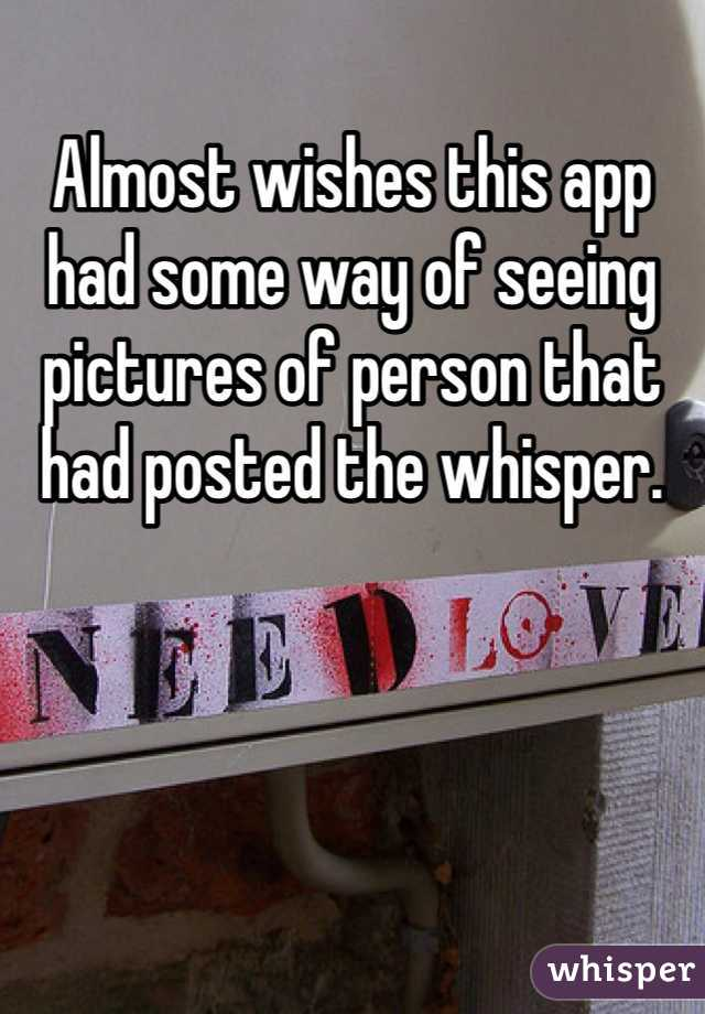 Almost wishes this app had some way of seeing pictures of person that had posted the whisper.