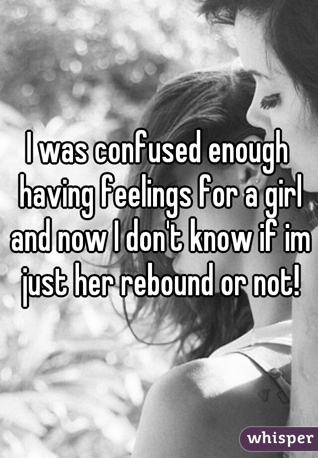 I was confused enough having feelings for a girl and now I don't know if im just her rebound or not!