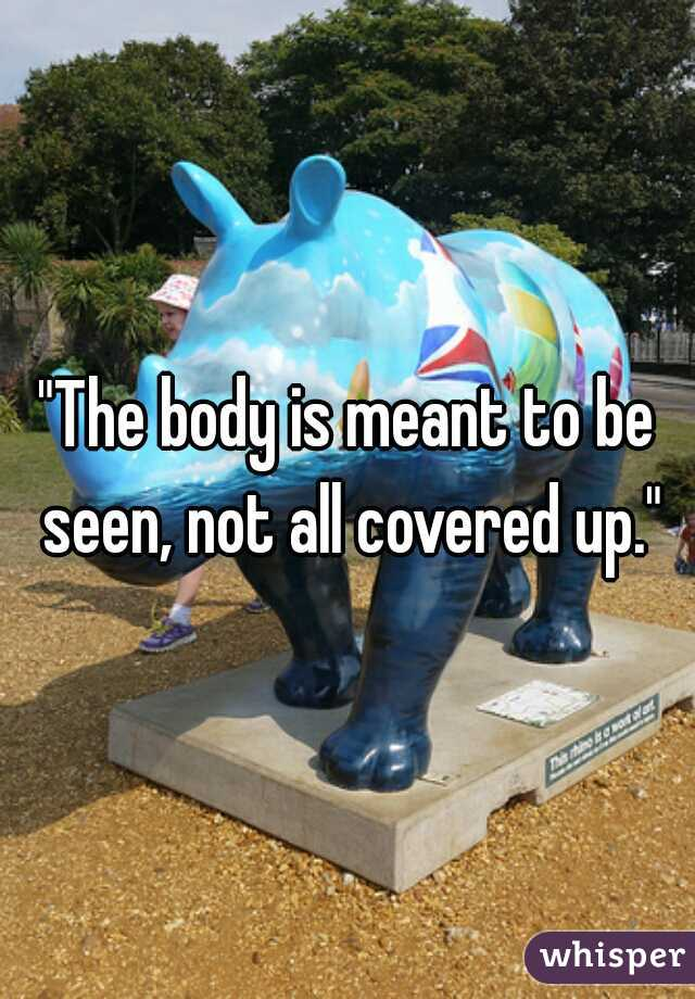 """""""The body is meant to be seen, not all covered up."""""""