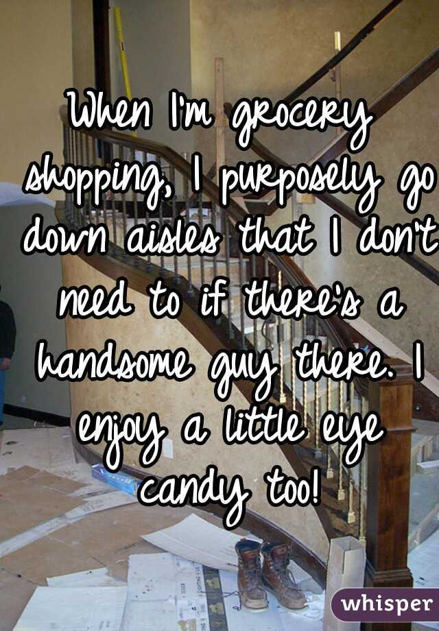 When I'm grocery shopping, I purposely go down aisles that I don't need to if there's a handsome guy there. I enjoy a little eye candy too!