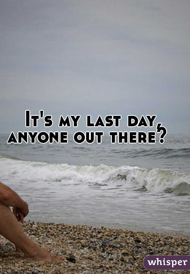 It's my last day,  anyone out there?