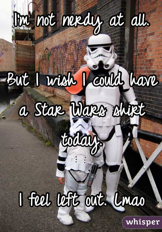 I'm not nerdy at all.  But I wish I could have a Star Wars shirt today.  I feel left out. Lmao
