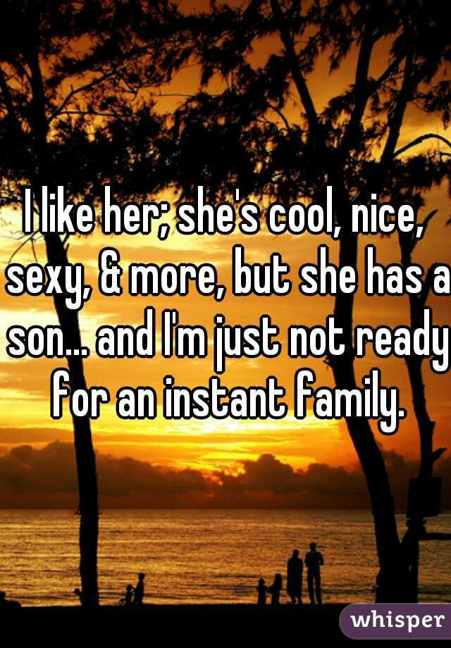 I like her; she's cool, nice, sexy, & more, but she has a son... and I'm just not ready for an instant family.