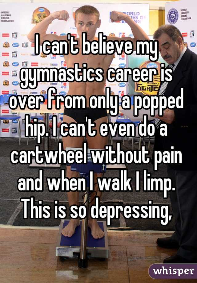 I can't believe my gymnastics career is over from only a popped hip. I can't even do a cartwheel without pain and when I walk I limp.  This is so depressing,