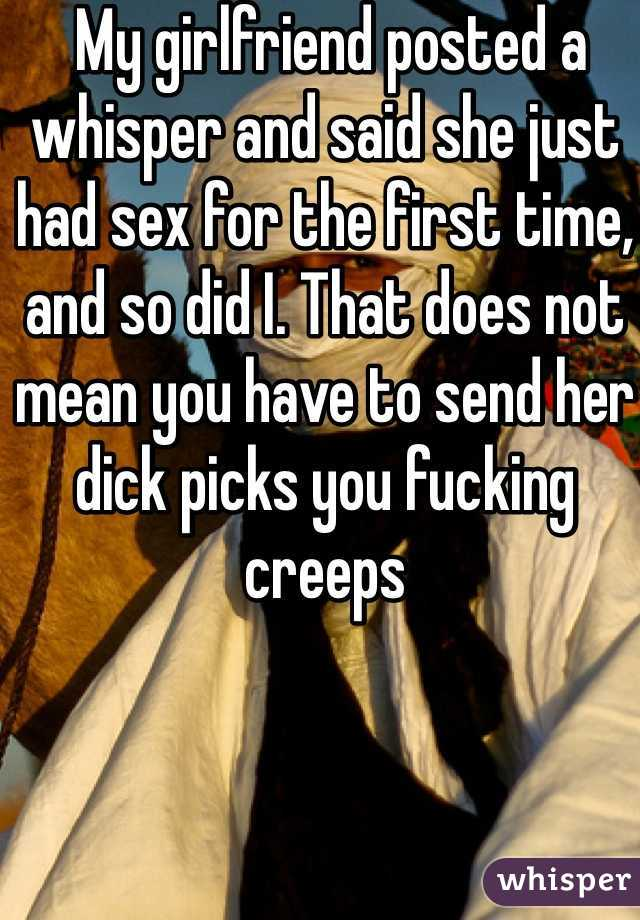 My girlfriend posted a whisper and said she just had sex for the first time, and so did I. That does not mean you have to send her dick picks you fucking creeps