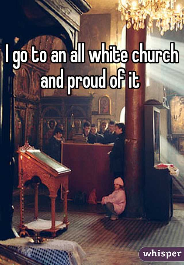 I go to an all white church and proud of it