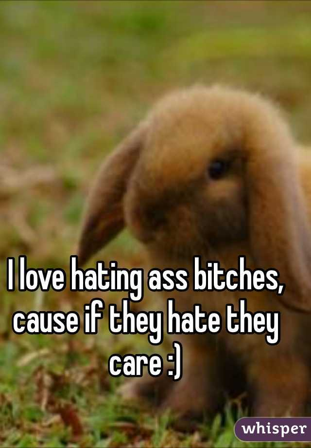 I love hating ass bitches, cause if they hate they care :)