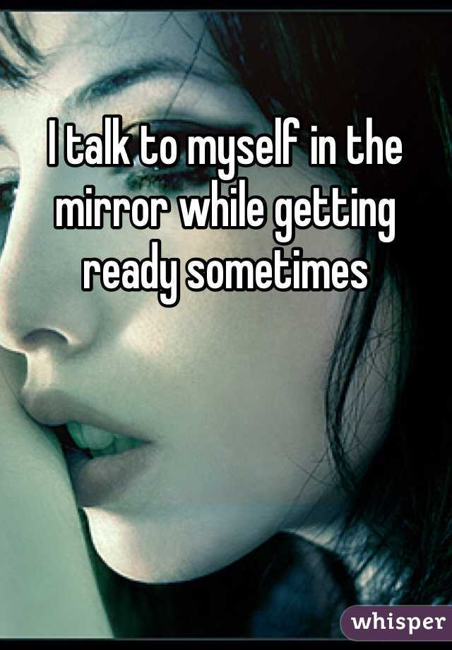 I talk to myself in the mirror while getting ready sometimes