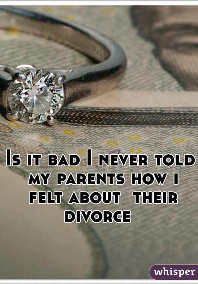 Is it bad I never told my parents how i felt about  their divorce