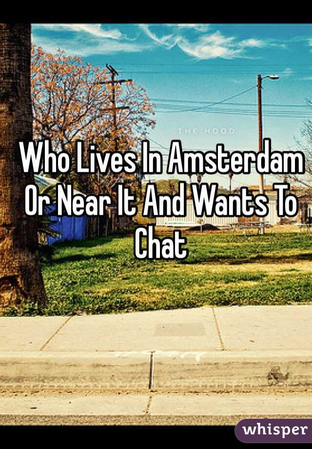Who Lives In Amsterdam Or Near It And Wants To Chat