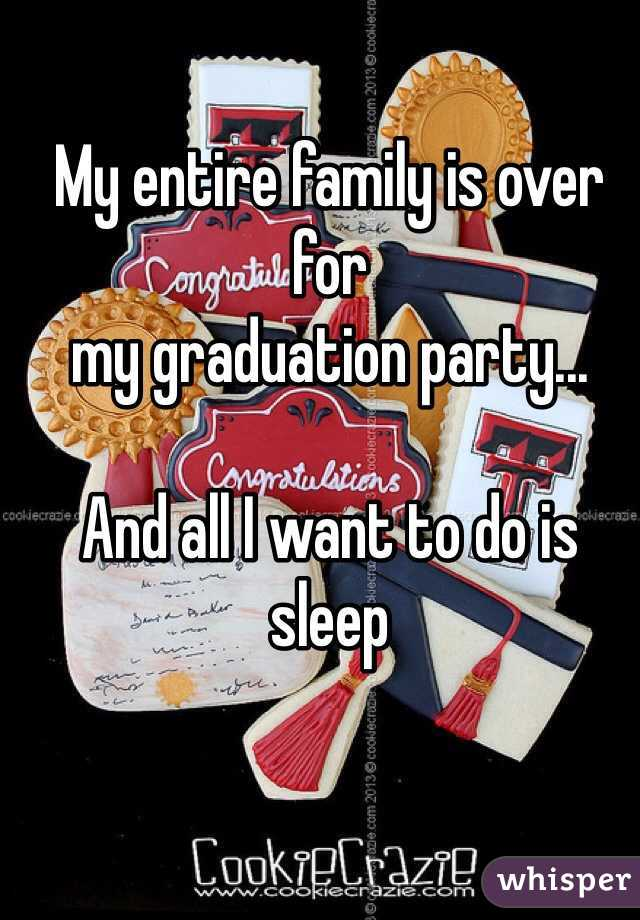 My entire family is over for  my graduation party...  And all I want to do is sleep