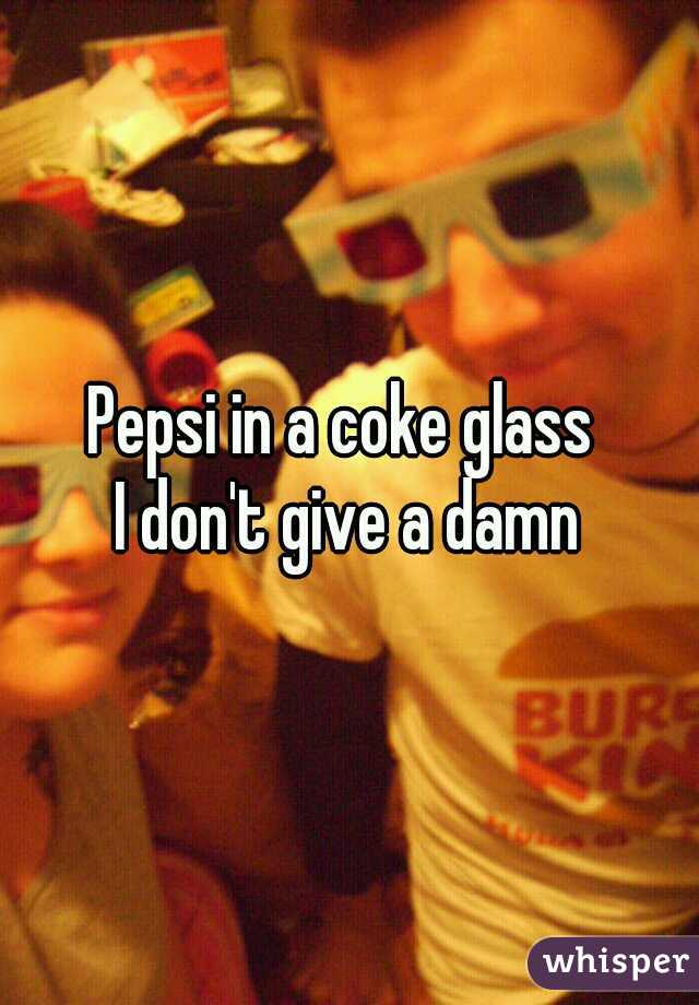 Pepsi in a coke glass  I don't give a damn