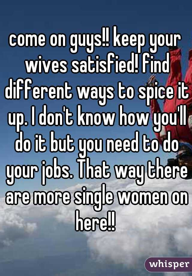 come on guys!! keep your wives satisfied! find different ways to spice it up. I don't know how you'll do it but you need to do your jobs. That way there are more single women on here!!
