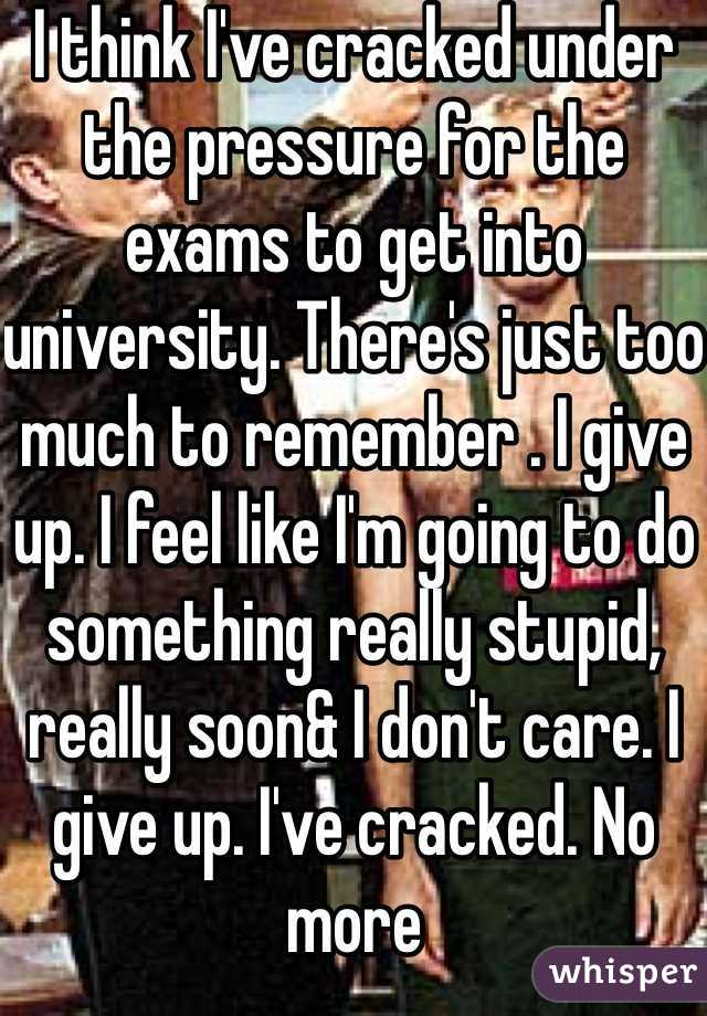 I think I've cracked under the pressure for the exams to get into university. There's just too much to remember . I give up. I feel like I'm going to do something really stupid, really soon& I don't care. I give up. I've cracked. No more