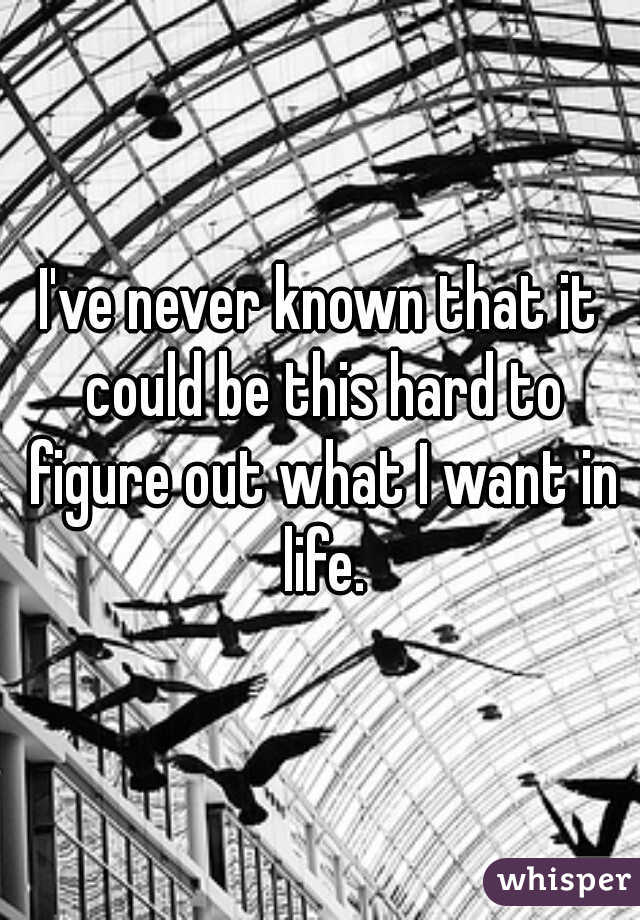 I've never known that it could be this hard to figure out what I want in life.