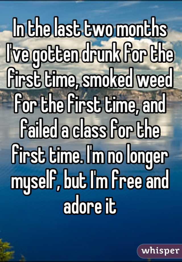 In the last two months I've gotten drunk for the first time, smoked weed for the first time, and failed a class for the first time. I'm no longer myself, but I'm free and adore it