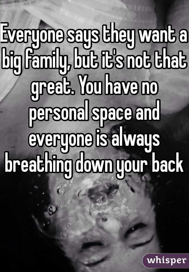 Everyone says they want a big family, but it's not that great. You have no personal space and everyone is always breathing down your back
