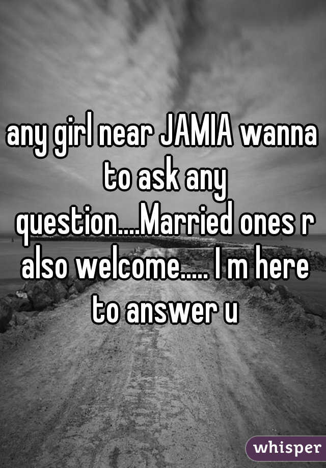 any girl near JAMIA wanna to ask any question....Married ones r also welcome..... I m here to answer u