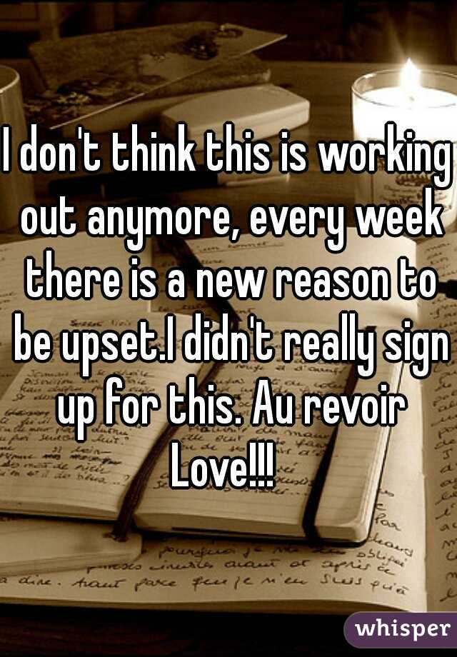 I don't think this is working out anymore, every week there is a new reason to be upset.I didn't really sign up for this. Au revoir Love!!!