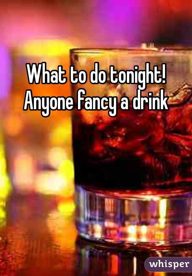 What to do tonight! Anyone fancy a drink