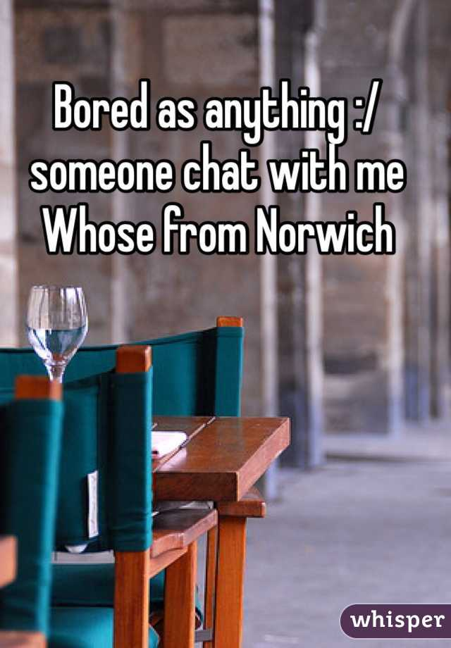 Bored as anything :/ someone chat with me  Whose from Norwich