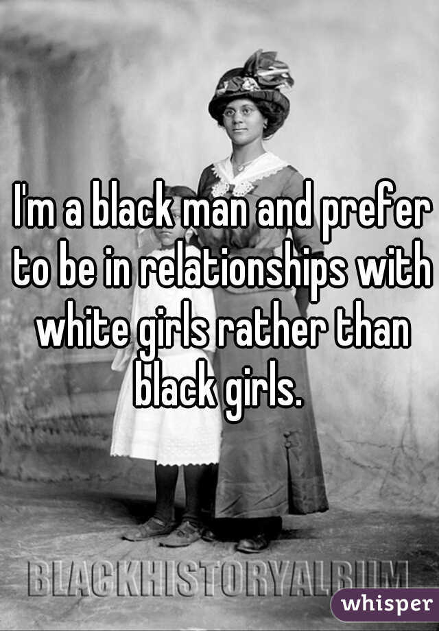 I'm a black man and prefer to be in relationships with white girls rather than black girls.