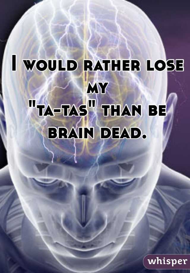"""I would rather lose my  """"ta-tas"""" than be  brain dead."""