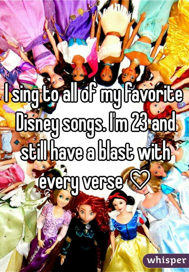 I sing to all of my favorite Disney songs. I'm 23 and still have a blast with every verse ♡