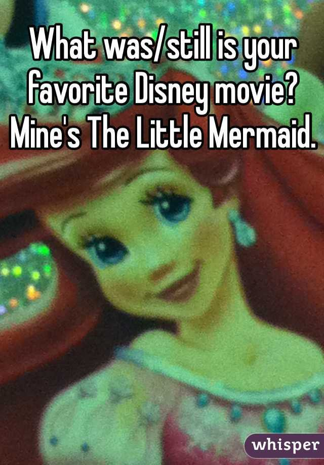 What was/still is your favorite Disney movie? Mine's The Little Mermaid.
