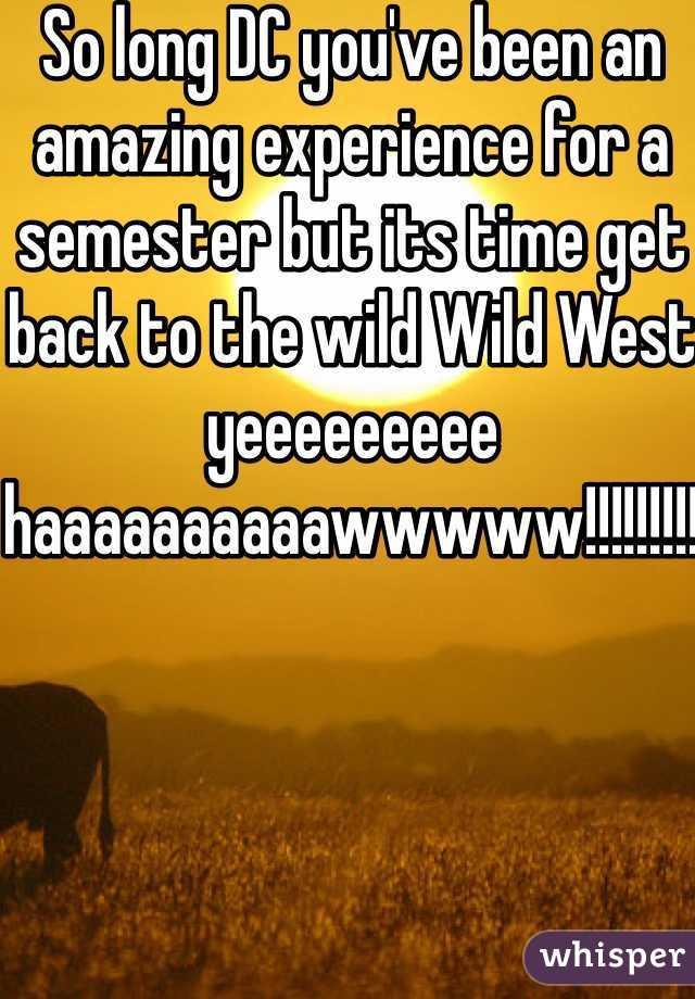 So long DC you've been an amazing experience for a semester but its time get back to the wild Wild West yeeeeeeeee haaaaaaaaaawwwww!!!!!!!!!