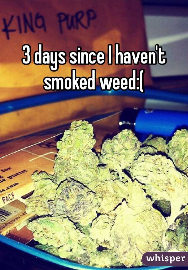 3 days since I haven't smoked weed:(