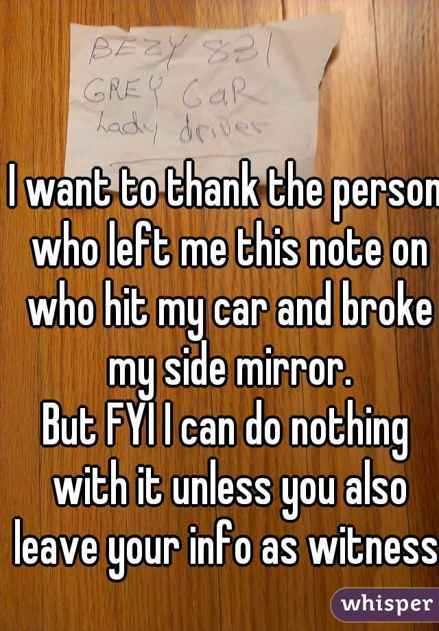 I want to thank the person who left me this note on who hit my car and broke my side mirror. But FYI I can do nothing with it unless you also leave your info as witness.