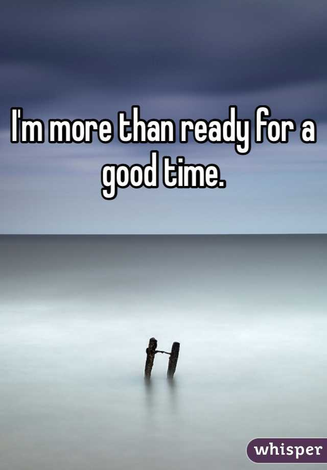 I'm more than ready for a good time.