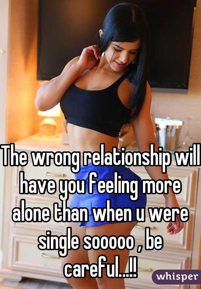 The wrong relationship will have you feeling more alone than when u were single sooooo , be careful...!!