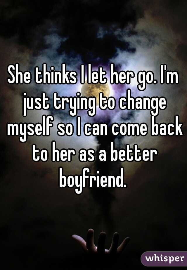 She thinks I let her go. I'm just trying to change myself so I can come back to her as a better boyfriend.