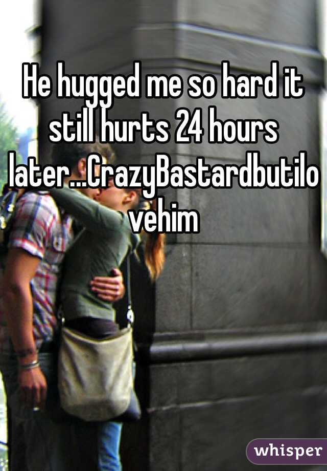 He hugged me so hard it still hurts 24 hours later...CrazyBastardbutilovehim