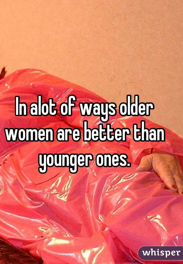 In alot of ways older women are better than younger ones.