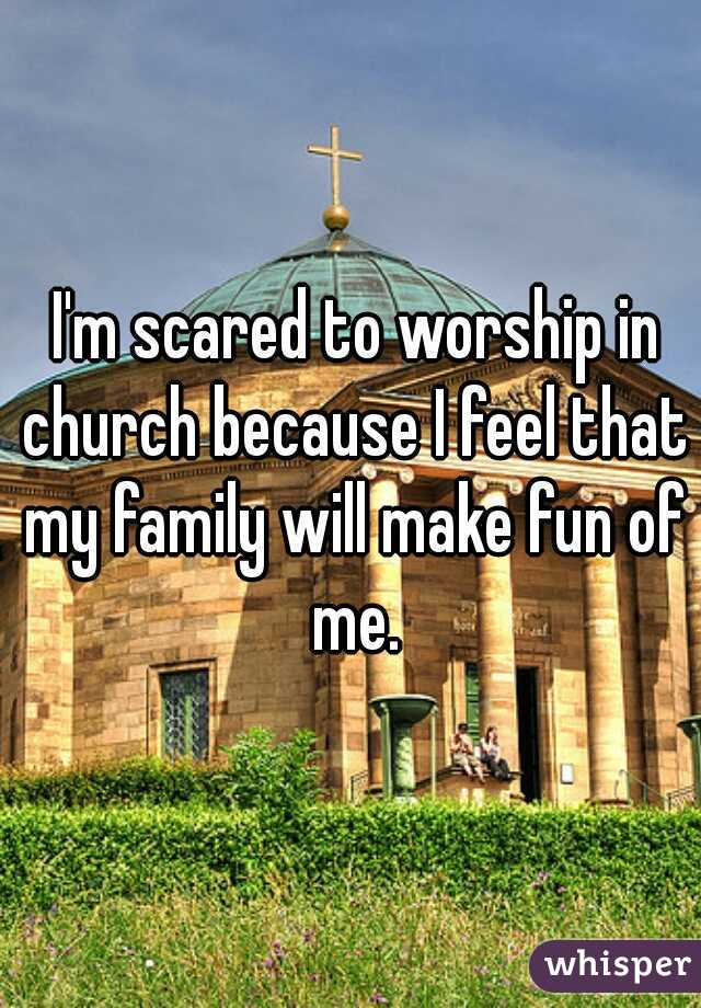 I'm scared to worship in church because I feel that my family will make fun of me.