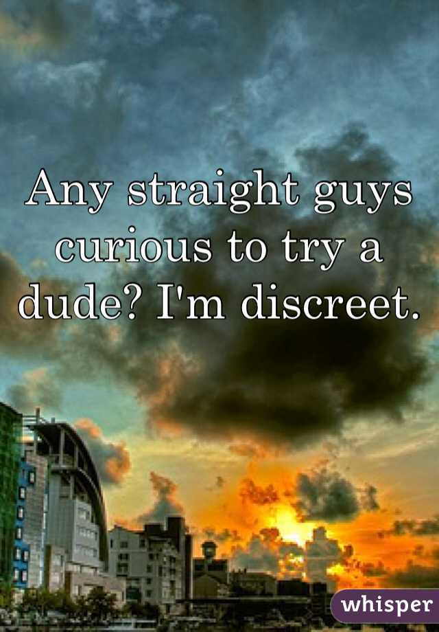Any straight guys curious to try a dude? I'm discreet.