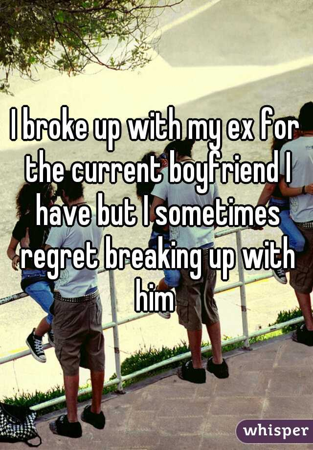 I broke up with my ex for the current boyfriend I have but I sometimes regret breaking up with him
